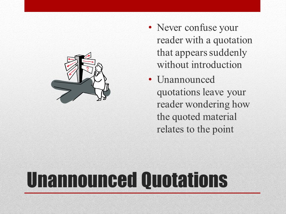 Unannounced Quotations Never confuse your reader with a quotation that appears suddenly without introduction Unannounced quotations leave your reader wondering how the quoted material relates to the point