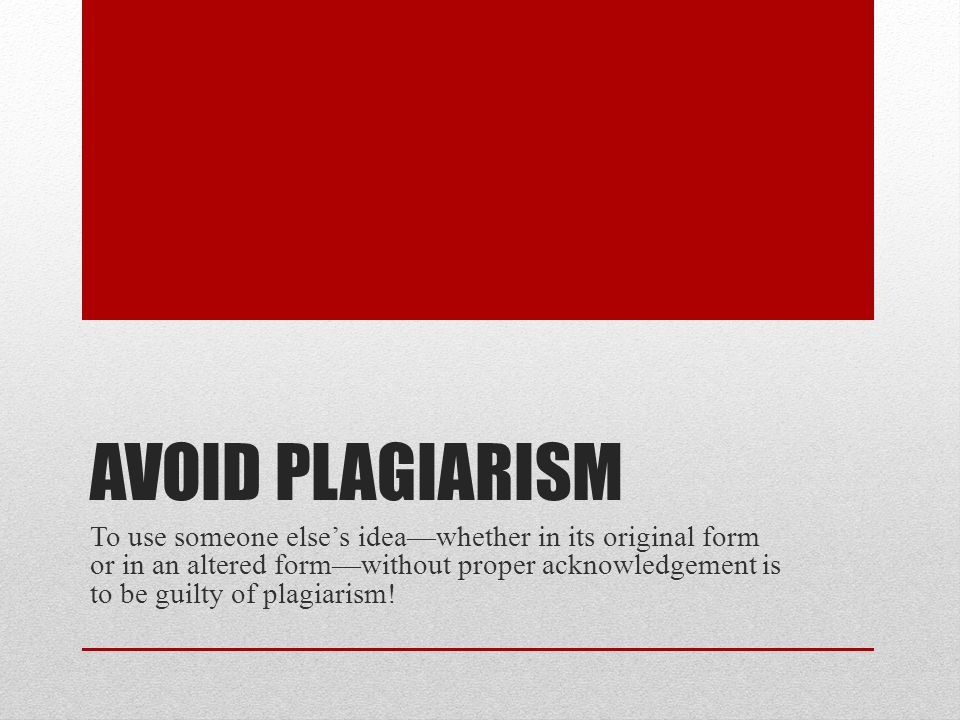 AVOID PLAGIARISM To use someone else's idea—whether in its original form or in an altered form—without proper acknowledgement is to be guilty of plagiarism!