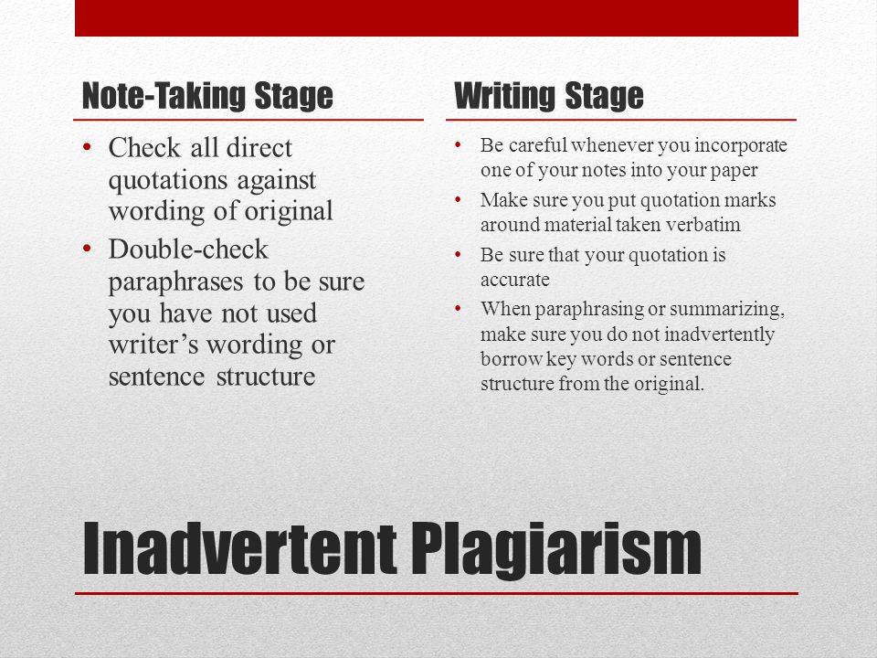 Inadvertent Plagiarism Note-Taking Stage Check all direct quotations against wording of original Double-check paraphrases to be sure you have not used writer's wording or sentence structure Writing Stage Be careful whenever you incorporate one of your notes into your paper Make sure you put quotation marks around material taken verbatim Be sure that your quotation is accurate When paraphrasing or summarizing, make sure you do not inadvertently borrow key words or sentence structure from the original.