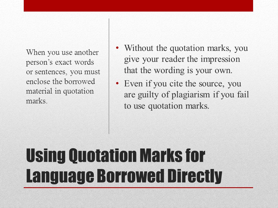 Using Quotation Marks for Language Borrowed Directly Without the quotation marks, you give your reader the impression that the wording is your own.