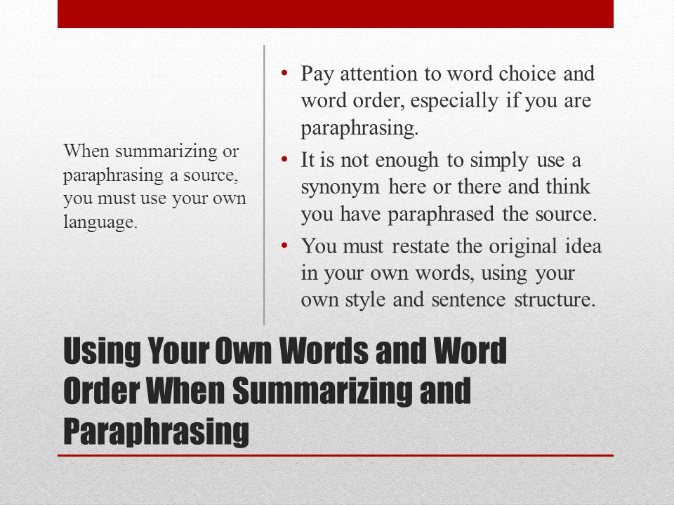 Using Your Own Words and Word Order When Summarizing and Paraphrasing Pay attention to word choice and word order, especially if you are paraphrasing.