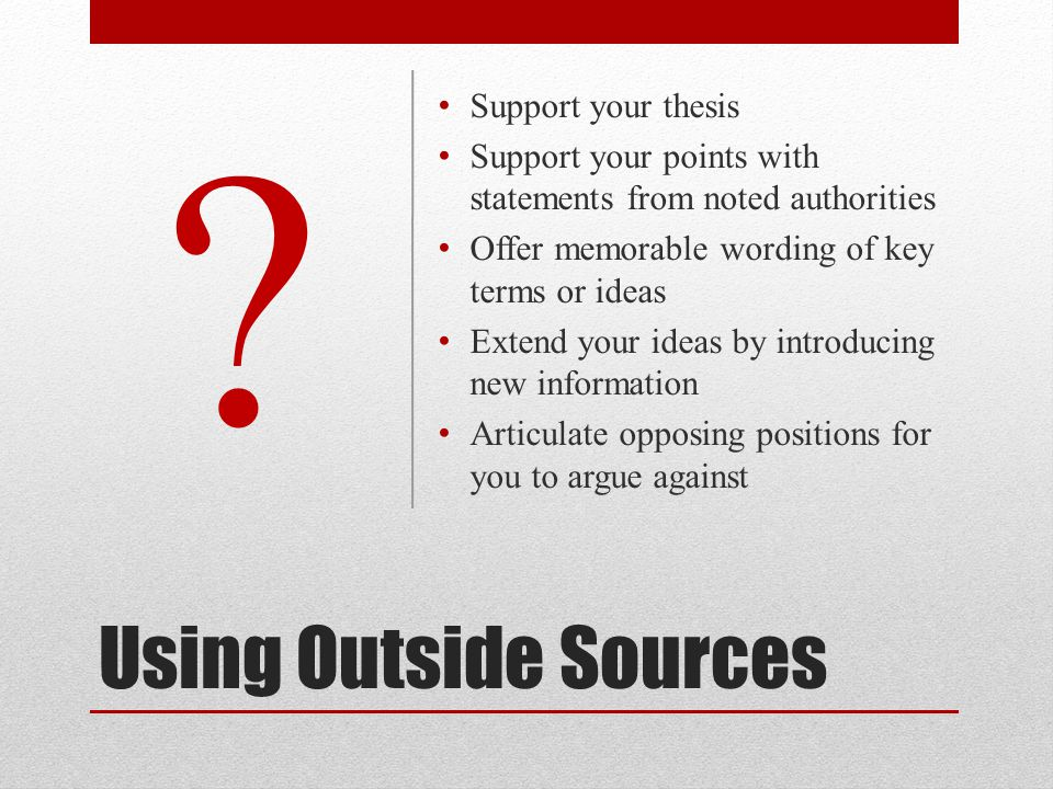 Using Outside Sources Support your thesis Support your points with statements from noted authorities Offer memorable wording of key terms or ideas Extend your ideas by introducing new information Articulate opposing positions for you to argue against