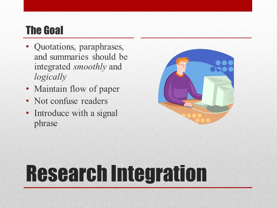 Research Integration The Goal Quotations, paraphrases, and summaries should be integrated smoothly and logically Maintain flow of paper Not confuse readers Introduce with a signal phrase