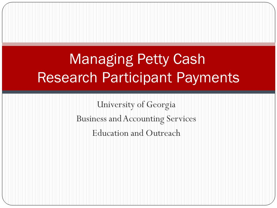 University of Georgia Business and Accounting Services Education and Outreach Managing Petty Cash Research Participant Payments