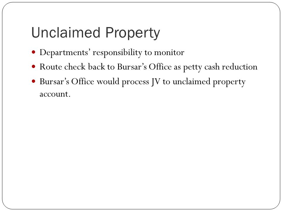 Unclaimed Property Departments' responsibility to monitor Route check back to Bursar's Office as petty cash reduction Bursar's Office would process JV to unclaimed property account.