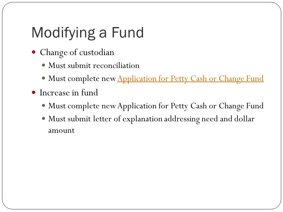 Modifying a Fund Change of custodian Must submit reconciliation Must complete new Application for Petty Cash or Change FundApplication for Petty Cash or Change Fund Increase in fund Must complete new Application for Petty Cash or Change Fund Must submit letter of explanation addressing need and dollar amount