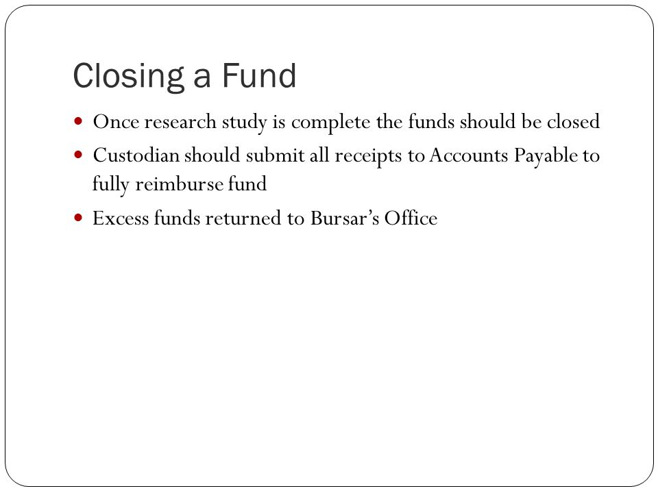 Closing a Fund Once research study is complete the funds should be closed Custodian should submit all receipts to Accounts Payable to fully reimburse fund Excess funds returned to Bursar's Office