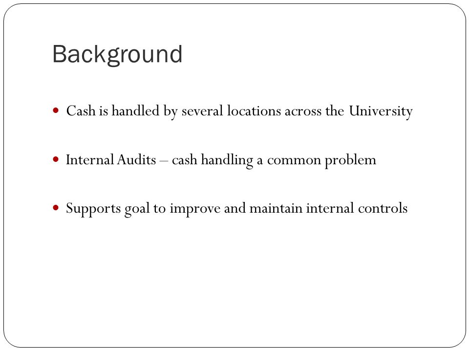 Background Cash is handled by several locations across the University Internal Audits – cash handling a common problem Supports goal to improve and maintain internal controls