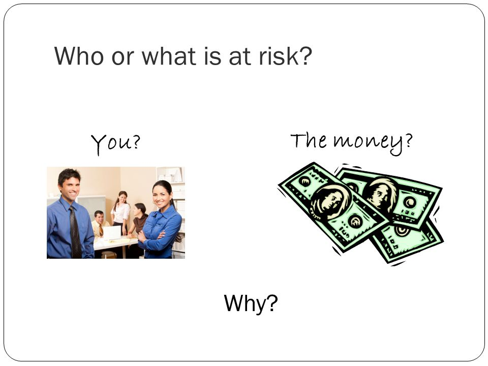 Who or what is at risk You The money Why