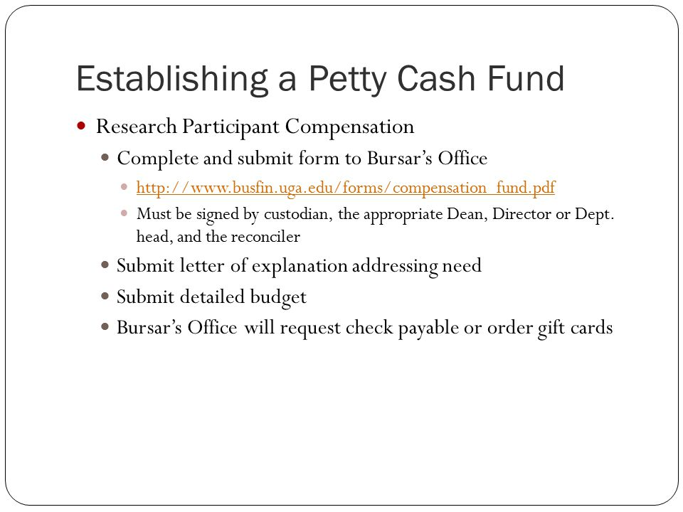 Establishing a Petty Cash Fund Research Participant Compensation Complete and submit form to Bursar's Office   Must be signed by custodian, the appropriate Dean, Director or Dept.