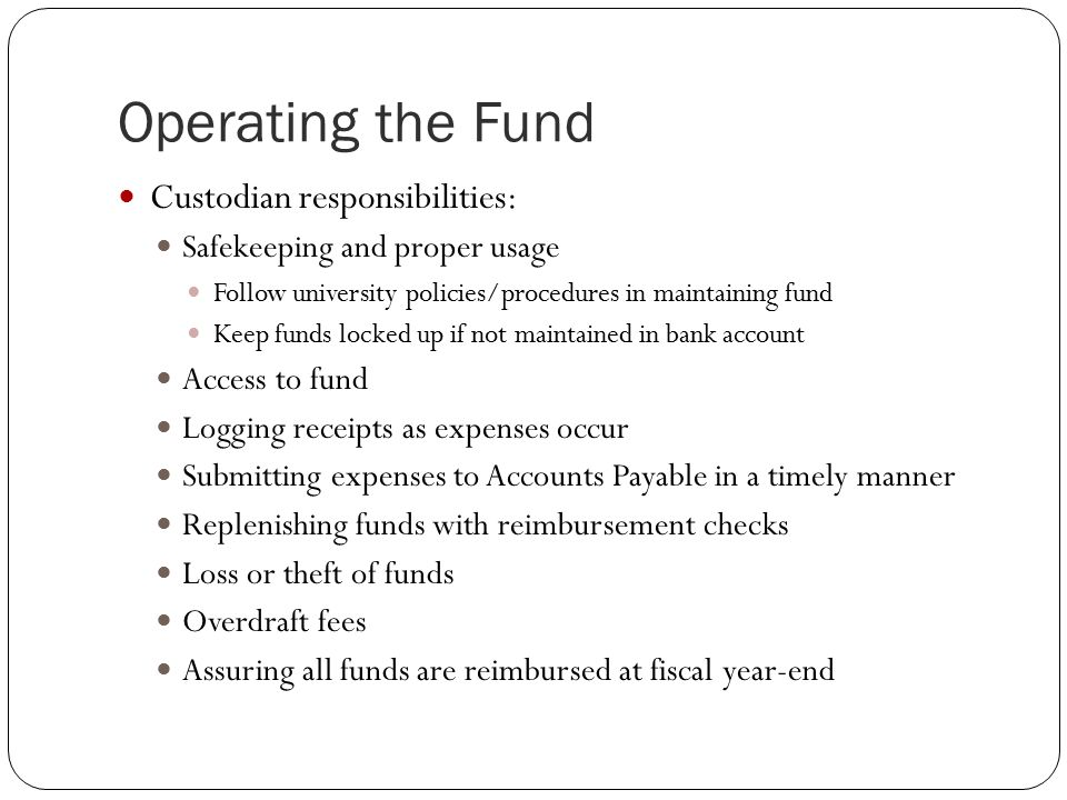 Operating the Fund Custodian responsibilities: Safekeeping and proper usage Follow university policies/procedures in maintaining fund Keep funds locked up if not maintained in bank account Access to fund Logging receipts as expenses occur Submitting expenses to Accounts Payable in a timely manner Replenishing funds with reimbursement checks Loss or theft of funds Overdraft fees Assuring all funds are reimbursed at fiscal year-end