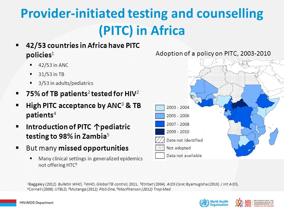 Provider-initiated testing and counselling (PITC) in Africa Date not identified Adoption of a policy on PITC, Not adopted Data not available  42/53 countries in Africa have PITC policies 1  42/53 in ANC  31/53 in TB  3/53 in adults/pediatrics  75% of TB patients 2 tested for HIV 2  High PITC acceptance by ANC 3 & TB patients 4  Introduction of PITC ↑pediatric testing to 98% in Zambia 5  But many missed opportunities  Many clinical settings in generalized epidemics not offering HTC 6 1 Baggaley (2012) Bulletin WHO, 2 WHO, Global TB control, 2011, 3 Etirbet (2004) AIDS Care; Byamugisha (2010) J Int AIDS, 4 Corneli (2008) IJTBLD, 5 Mutanga (2012) PloS One, 6 MacPherson (2012) Trop Med