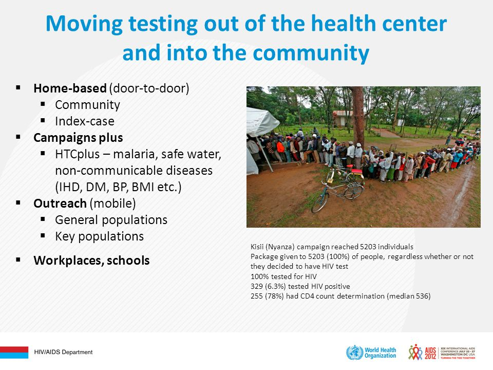 Moving testing out of the health center and into the community  Home-based (door-to-door)  Community  Index-case  Campaigns plus  HTCplus – malaria, safe water, non-communicable diseases (IHD, DM, BP, BMI etc.)  Outreach (mobile)  General populations  Key populations  Workplaces, schools Kisii (Nyanza) campaign reached 5203 individuals Package given to 5203 (100%) of people, regardless whether or not they decided to have HIV test 100% tested for HIV 329 (6.3%) tested HIV positive 255 (78%) had CD4 count determination (median 536)