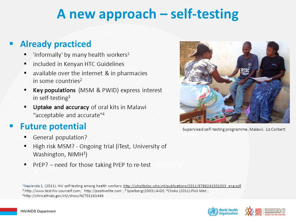 A new approach – self-testing  Already practiced  informally by many health workers 1  included in Kenyan HTC Guidelines  available over the internet & in pharmacies in some countries 2  Key populations (MSM & PWID) express interest in self-testing 3  Uptake and accuracy of oral kits in Malawi acceptable and accurate 4  Future potential  General population.
