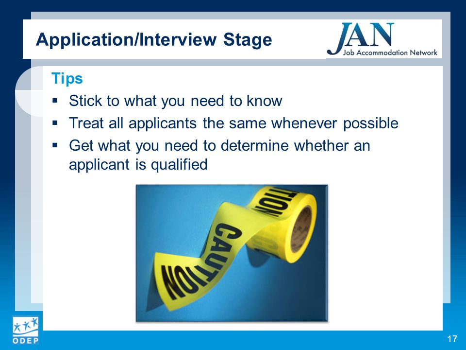 Tips  Stick to what you need to know  Treat all applicants the same whenever possible  Get what you need to determine whether an applicant is qualified 17 Application/Interview Stage
