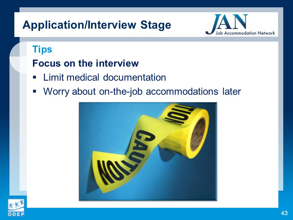 Tips Focus on the interview  Limit medical documentation  Worry about on-the-job accommodations later 43 Application/Interview Stage