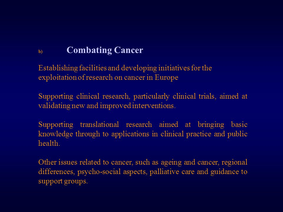 b) Combating Cancer Establishing facilities and developing initiatives for the exploitation of research on cancer in Europe Supporting clinical research, particularly clinical trials, aimed at validating new and improved interventions.