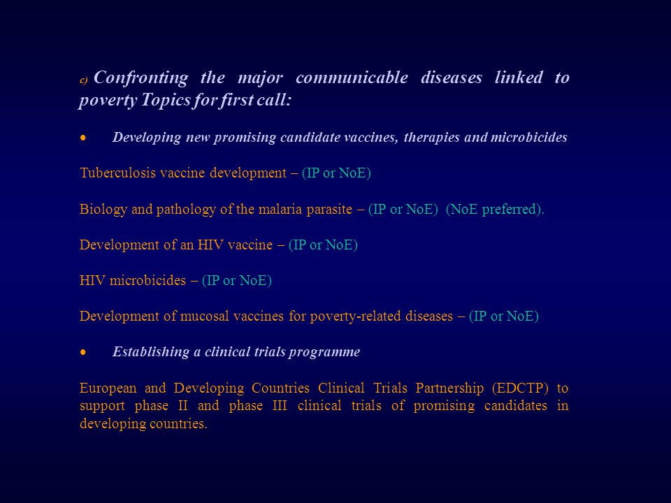 c) Confronting the major communicable diseases linked to poverty Topics for first call:  Developing new promising candidate vaccines, therapies and microbicides Tuberculosis vaccine development – (IP or NoE) Biology and pathology of the malaria parasite – (IP or NoE) (NoE preferred).