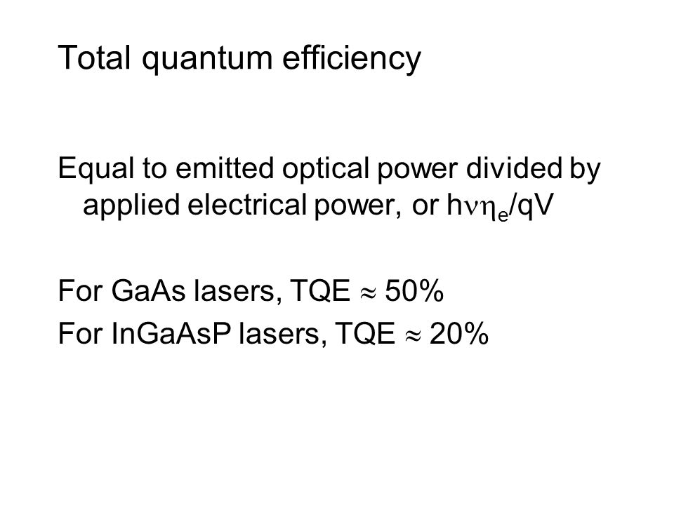 Total quantum efficiency Equal to emitted optical power divided by applied electrical power, or h  e /qV For GaAs lasers, TQE  50% For InGaAsP lasers, TQE  20%