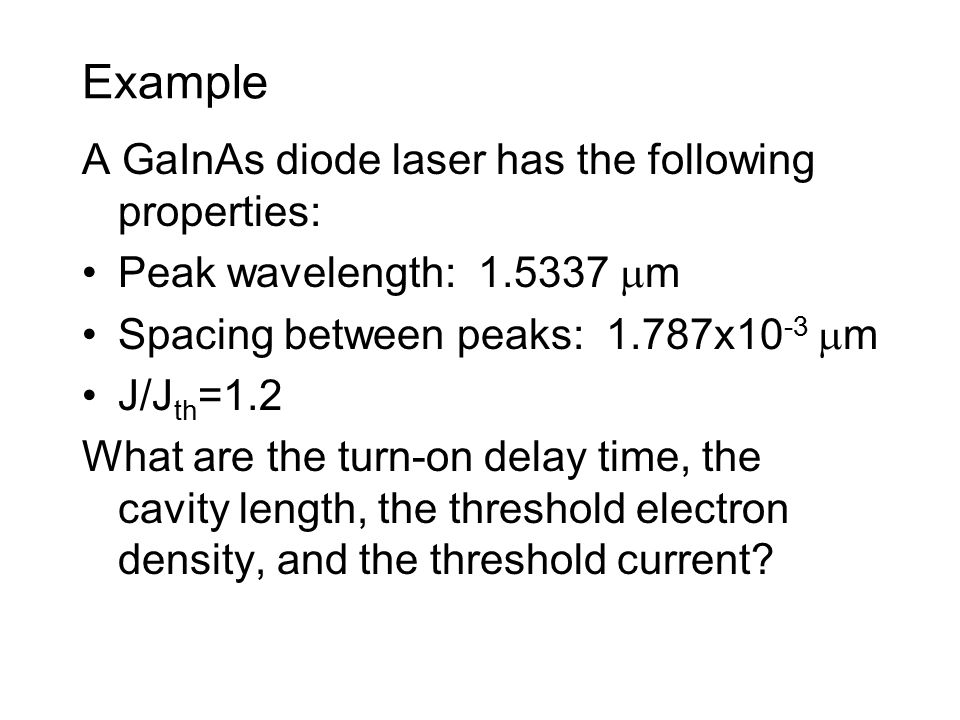 Example A GaInAs diode laser has the following properties: Peak wavelength:  m Spacing between peaks: 1.787x10 -3  m J/J th =1.2 What are the turn-on delay time, the cavity length, the threshold electron density, and the threshold current