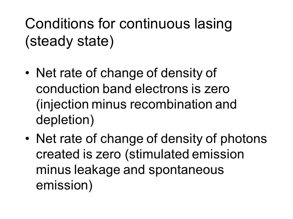 Conditions for continuous lasing (steady state) Net rate of change of density of conduction band electrons is zero (injection minus recombination and depletion) Net rate of change of density of photons created is zero (stimulated emission minus leakage and spontaneous emission)