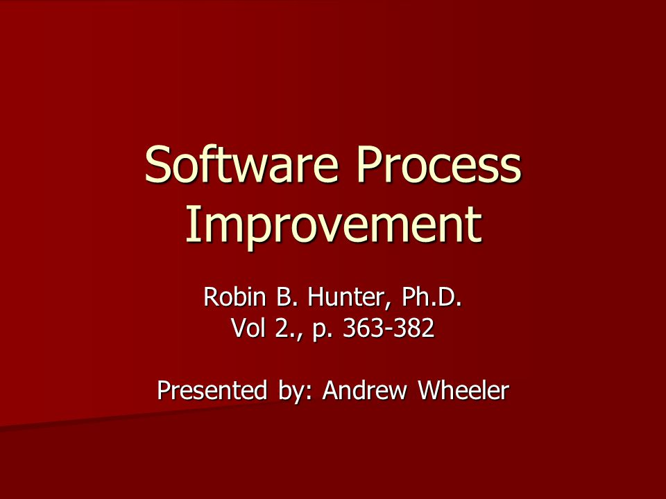 Software Process Improvement Robin B. Hunter, Ph.D. Vol 2., p. 363-382 Presented by: Andrew Wheeler