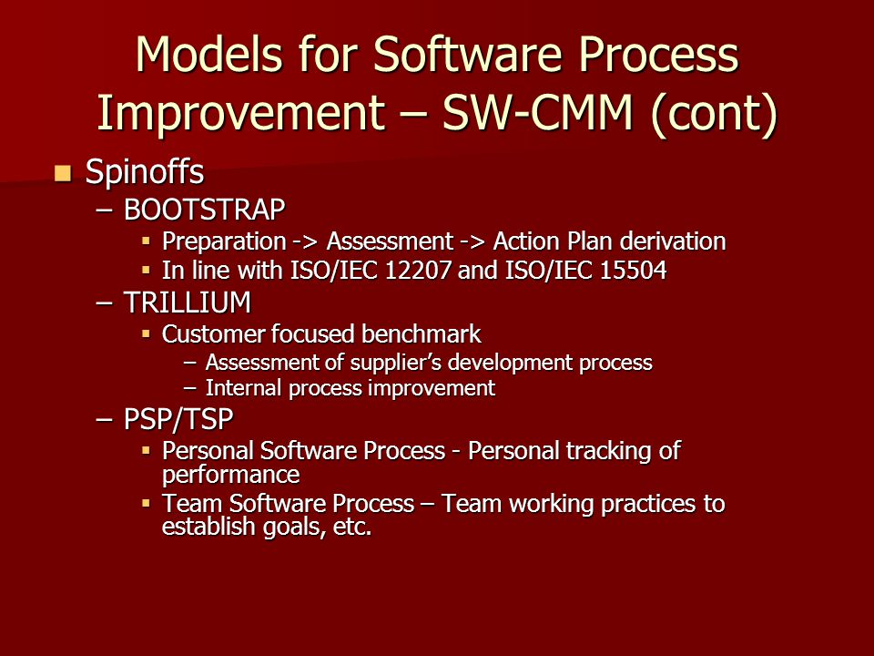Models for Software Process Improvement – SW-CMM (cont) Spinoffs Spinoffs –BOOTSTRAP  Preparation -> Assessment -> Action Plan derivation  In line with ISO/IEC 12207 and ISO/IEC 15504 –TRILLIUM  Customer focused benchmark –Assessment of supplier's development process –Internal process improvement –PSP/TSP  Personal Software Process - Personal tracking of performance  Team Software Process – Team working practices to establish goals, etc.