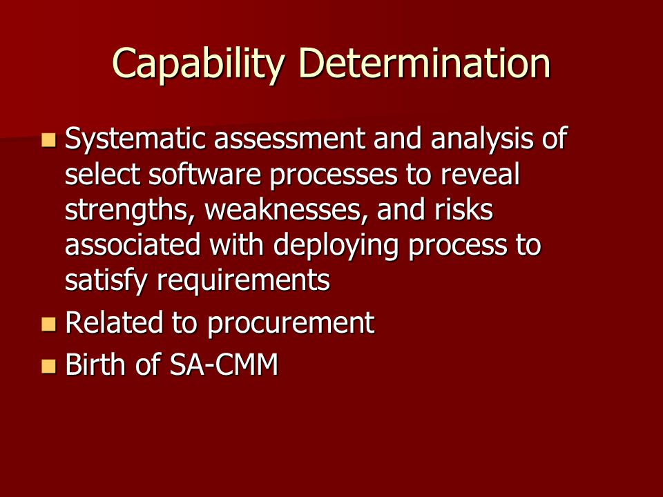 Capability Determination Systematic assessment and analysis of select software processes to reveal strengths, weaknesses, and risks associated with deploying process to satisfy requirements Systematic assessment and analysis of select software processes to reveal strengths, weaknesses, and risks associated with deploying process to satisfy requirements Related to procurement Related to procurement Birth of SA-CMM Birth of SA-CMM