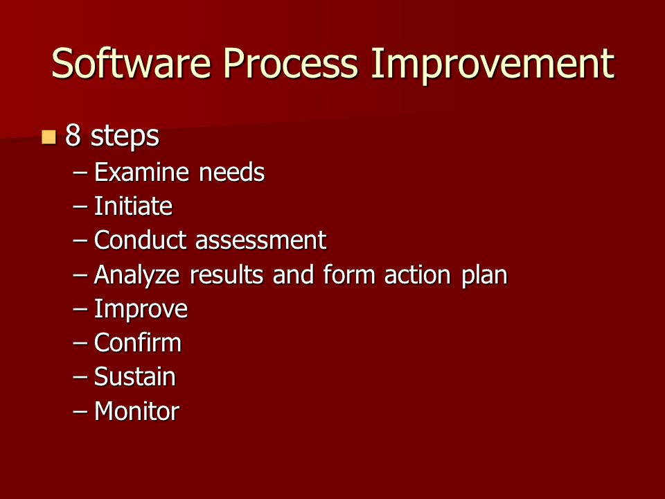 Software Process Improvement 8 steps 8 steps –Examine needs –Initiate –Conduct assessment –Analyze results and form action plan –Improve –Confirm –Sustain –Monitor