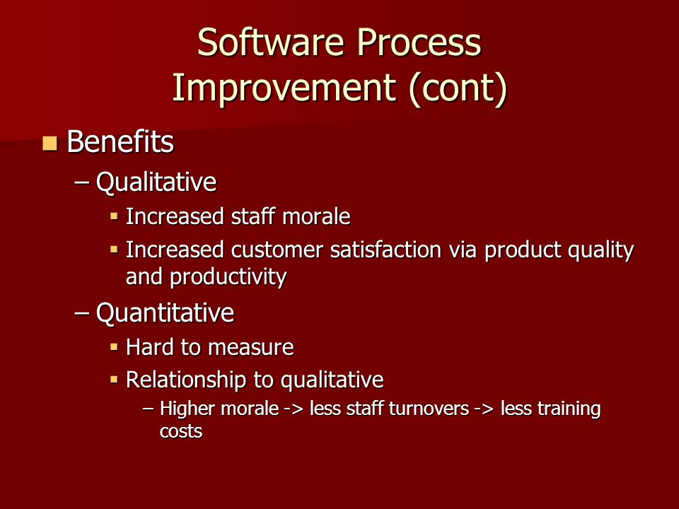 Software Process Improvement (cont) Benefits Benefits –Qualitative  Increased staff morale  Increased customer satisfaction via product quality and productivity –Quantitative  Hard to measure  Relationship to qualitative –Higher morale -> less staff turnovers -> less training costs