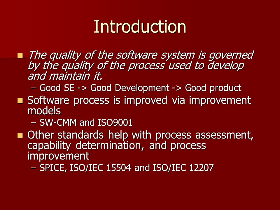 Introduction The quality of the software system is governed by the quality of the process used to develop and maintain it.