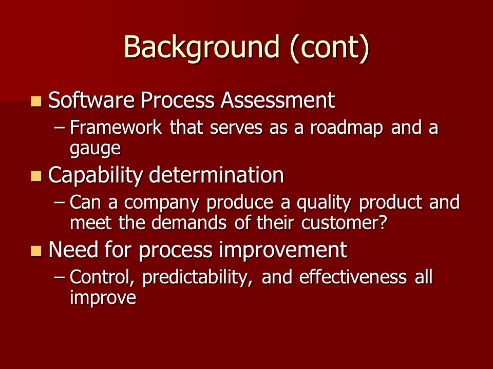 Background (cont) Software Process Assessment Software Process Assessment –Framework that serves as a roadmap and a gauge Capability determination Capability determination –Can a company produce a quality product and meet the demands of their customer.