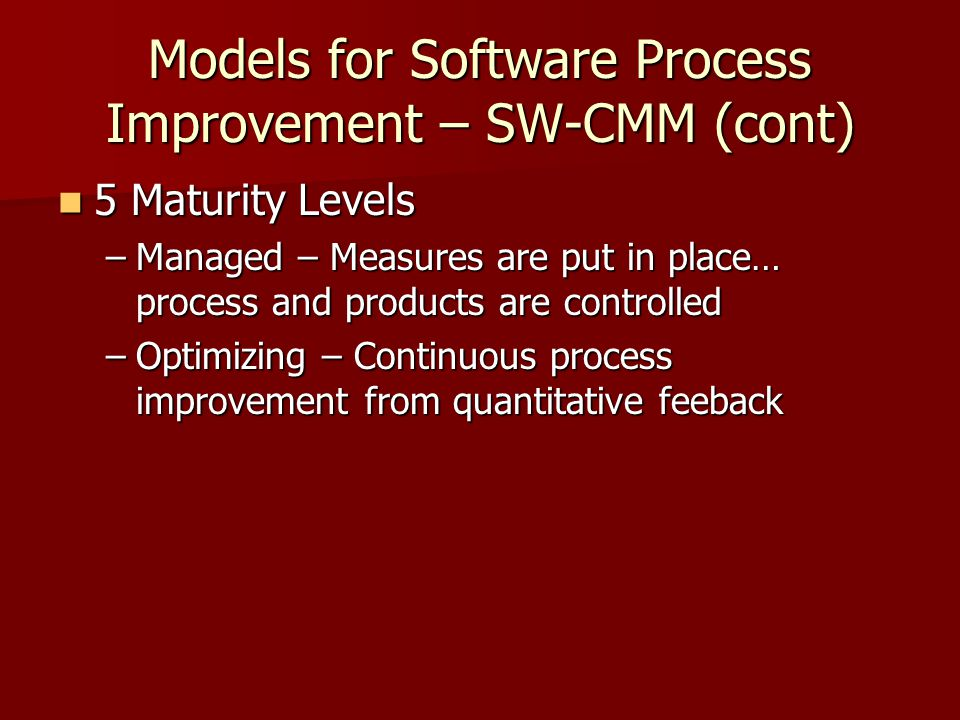 Models for Software Process Improvement – SW-CMM (cont) 5 Maturity Levels 5 Maturity Levels –Managed – Measures are put in place… process and products are controlled –Optimizing – Continuous process improvement from quantitative feeback