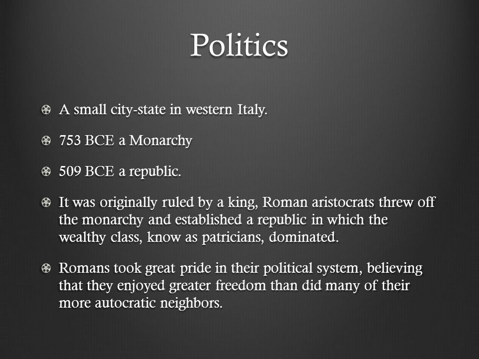 Politics A small city-state in western Italy. 753 BCE a Monarchy 509 BCE a republic.