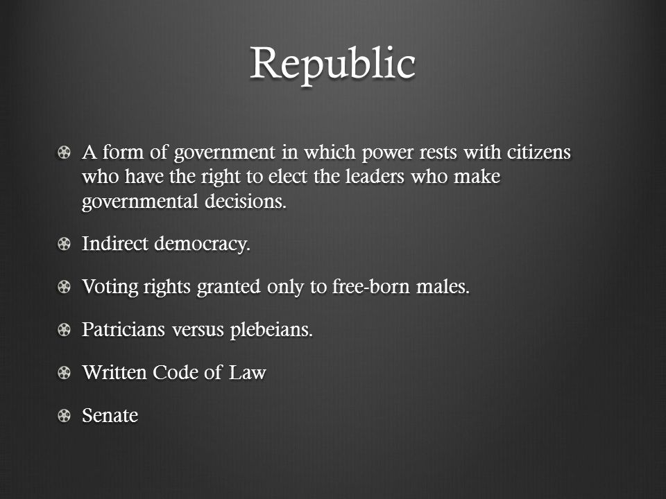 Republic A form of government in which power rests with citizens who have the right to elect the leaders who make governmental decisions.