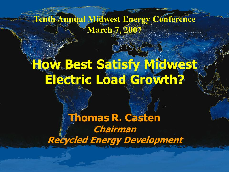 Tenth Annual Midwest Energy Conference March 7, 2007 How Best Satisfy Midwest Electric Load Growth.