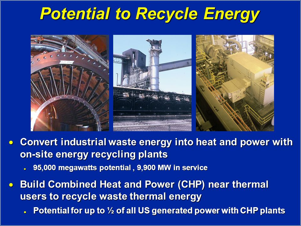 Potential to Recycle Energy  Convert industrial waste energy into heat and power with on-site energy recycling plants 95,000 megawatts potential, 9,900 MW in service 95,000 megawatts potential, 9,900 MW in service  Build Combined Heat and Power (CHP) near thermal users to recycle waste thermal energy Potential for up to ½ of all US generated power with CHP plants Potential for up to ½ of all US generated power with CHP plants