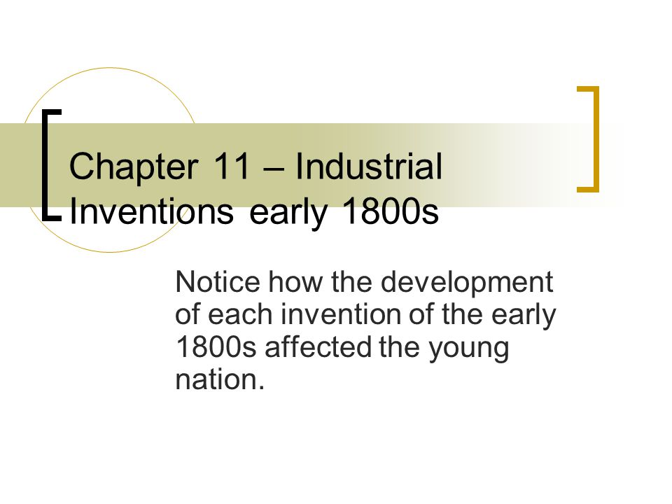 Chapter 11 – Industrial Inventions early 1800s Notice how the development of each invention of the early 1800s affected the young nation.
