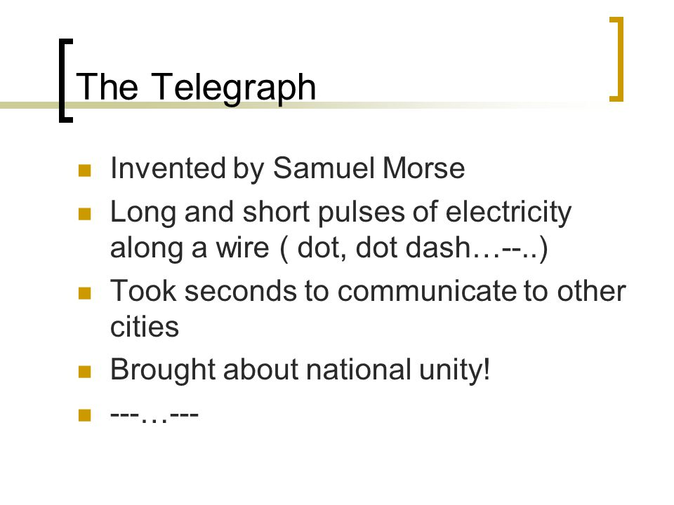 The Telegraph Invented by Samuel Morse Long and short pulses of electricity along a wire ( dot, dot dash…--..) Took seconds to communicate to other cities Brought about national unity.