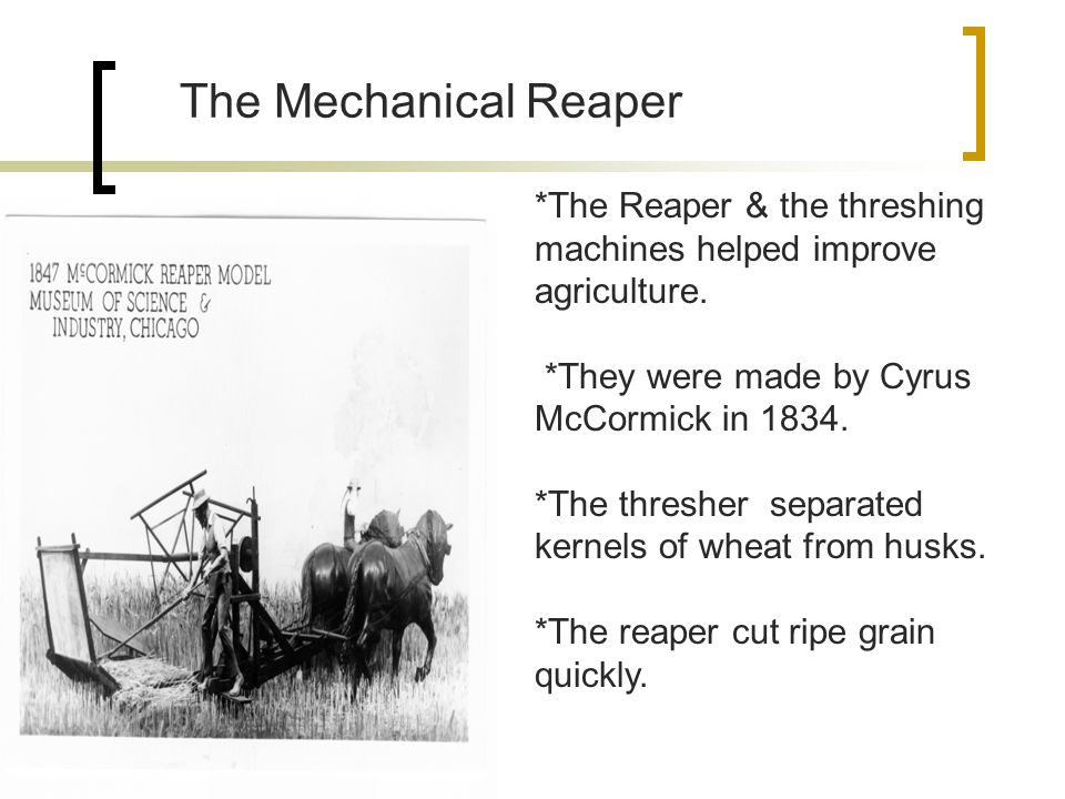 The Mechanical Reaper *The Reaper & the threshing machines helped improve agriculture.