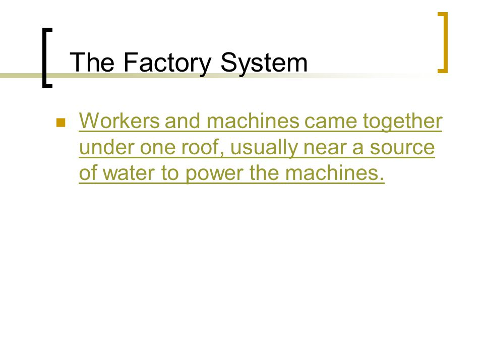 The Factory System Workers and machines came together under one roof, usually near a source of water to power the machines.