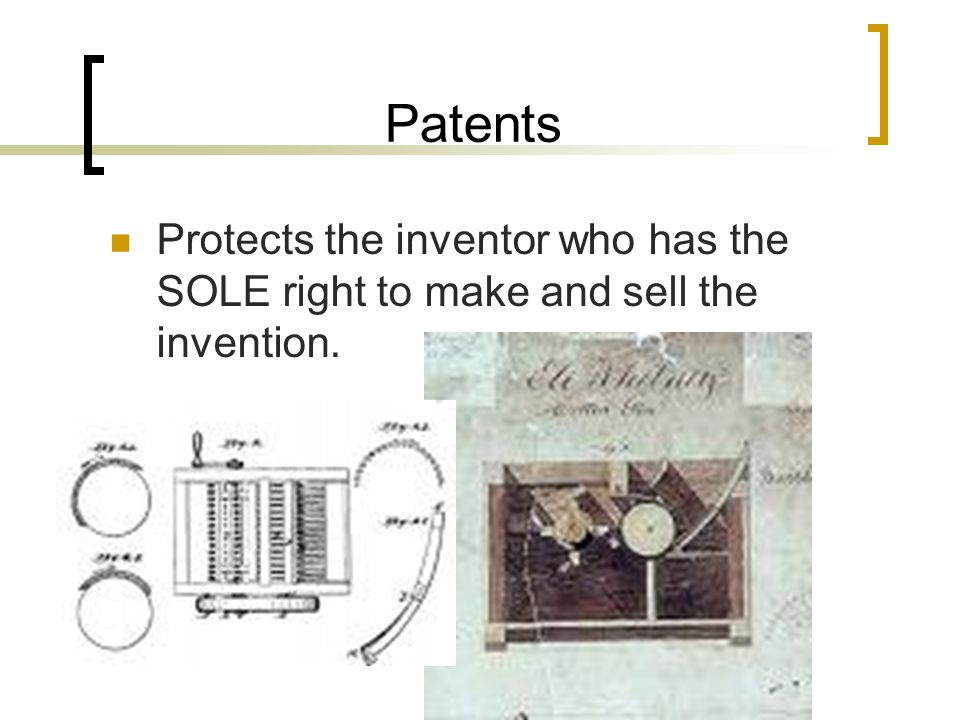 Patents Protects the inventor who has the SOLE right to make and sell the invention.
