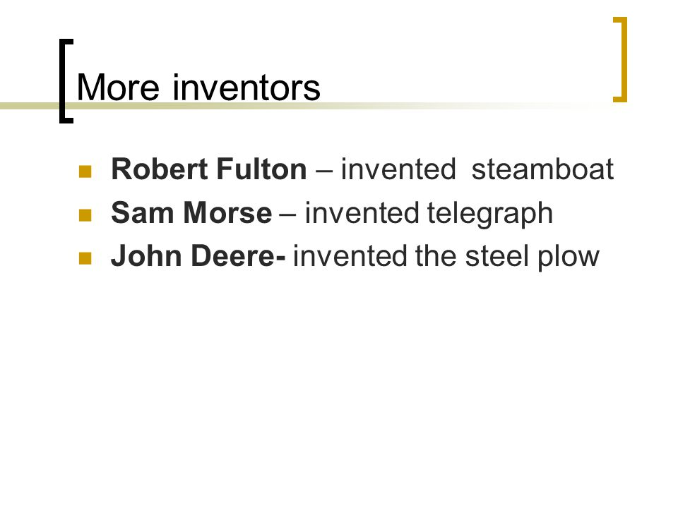 More inventors Robert Fulton – invented steamboat Sam Morse – invented telegraph John Deere- invented the steel plow