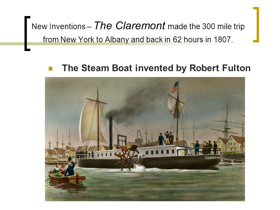 New Inventions – The Claremont made the 300 mile trip from New York to Albany and back in 62 hours in 1807.