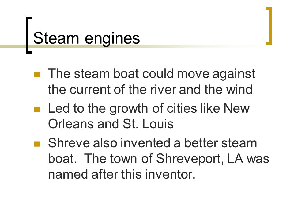 Steam engines The steam boat could move against the current of the river and the wind Led to the growth of cities like New Orleans and St.