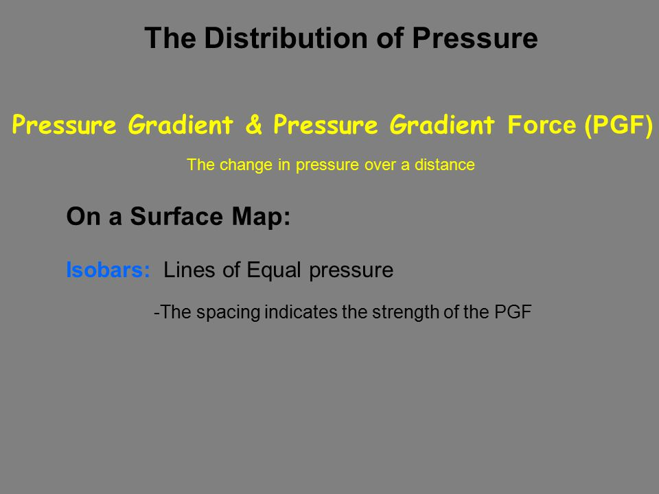 The Distribution of Pressure Isobars: Lines of Equal pressure Pressure Gradient & Pressure Gradient Force (PGF) On a Surface Map: -The spacing indicates the strength of the PGF The change in pressure over a distance