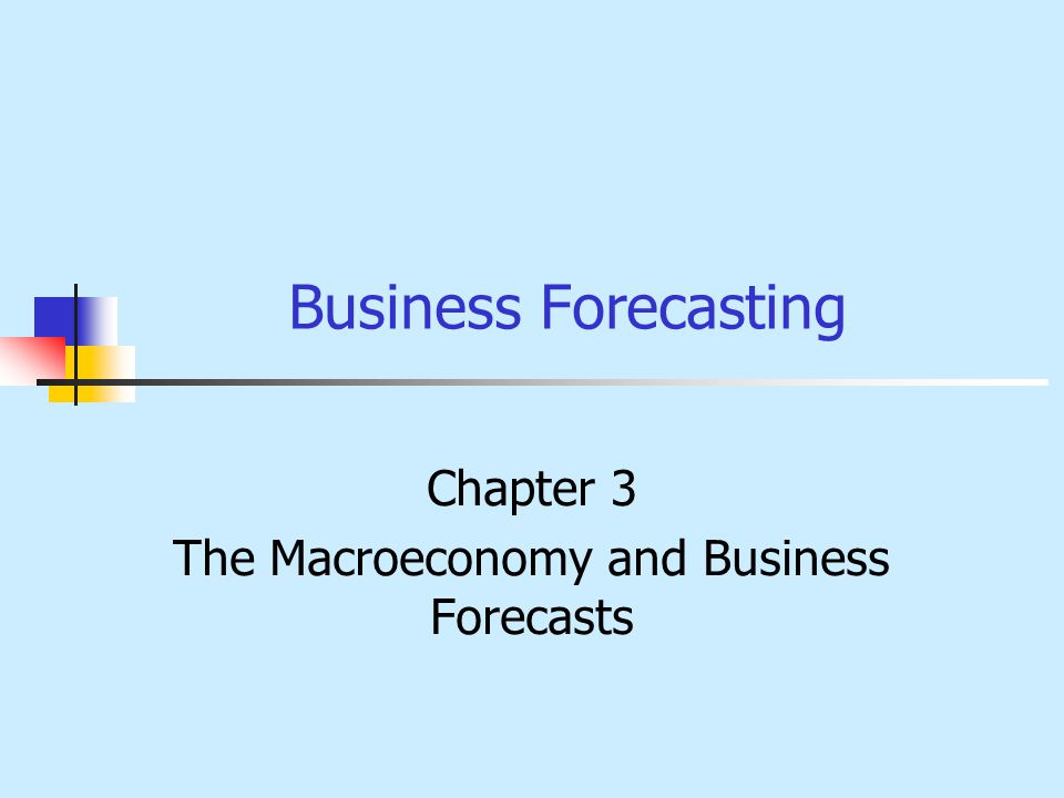 Business Forecasting Chapter 3 The Macroeconomy and Business Forecasts