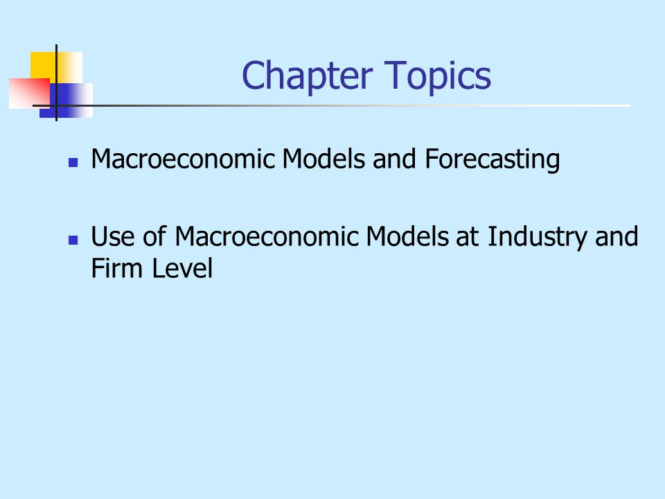 Chapter Topics Macroeconomic Models and Forecasting Use of Macroeconomic Models at Industry and Firm Level