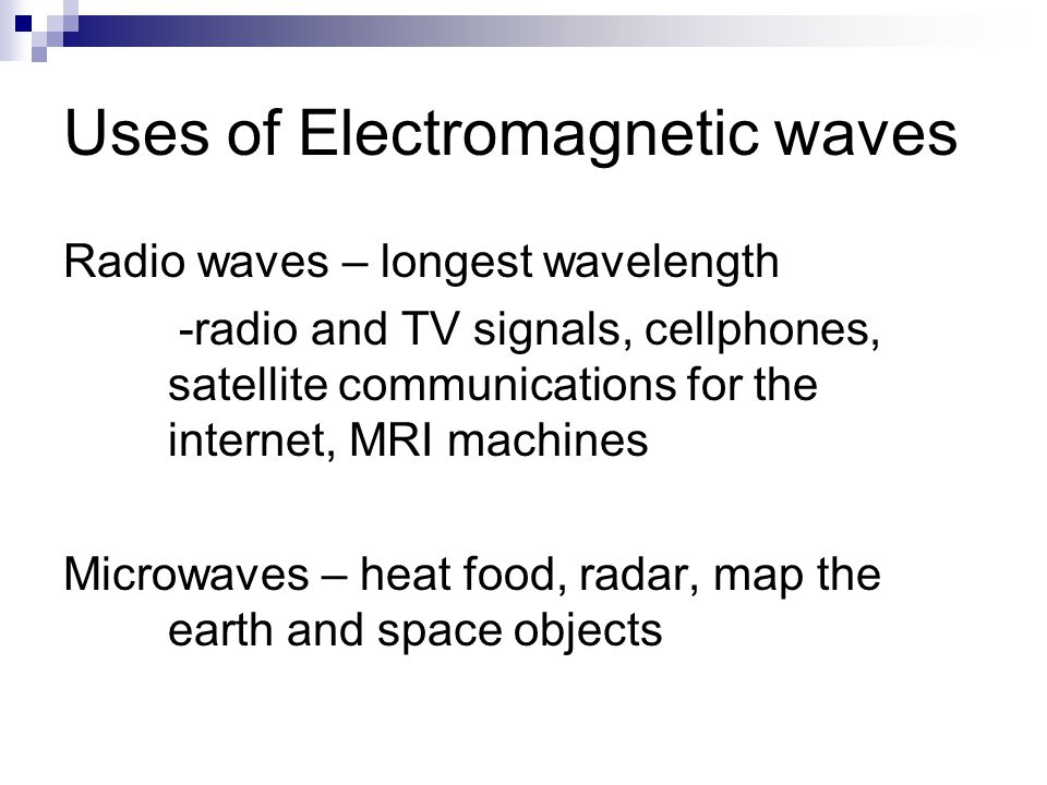 Uses of Electromagnetic waves Radio waves – longest wavelength -radio and TV signals, cellphones, satellite communications for the internet, MRI machines Microwaves – heat food, radar, map the earth and space objects