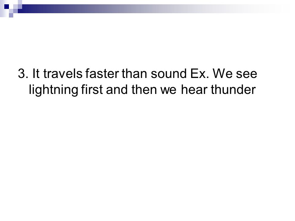 3. It travels faster than sound Ex. We see lightning first and then we hear thunder